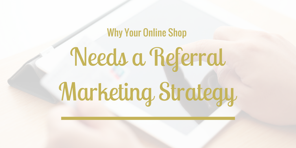 Why Your Online Shop Needs a Referral Marketing Strategy