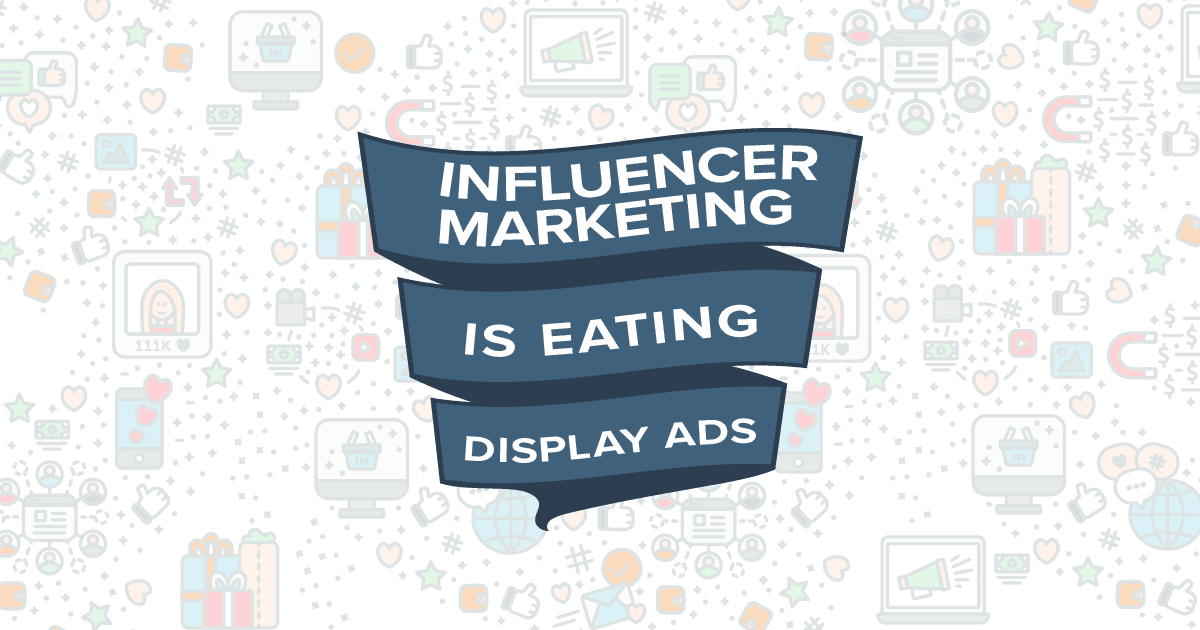 Influencer Marketing is Eating Display Ads