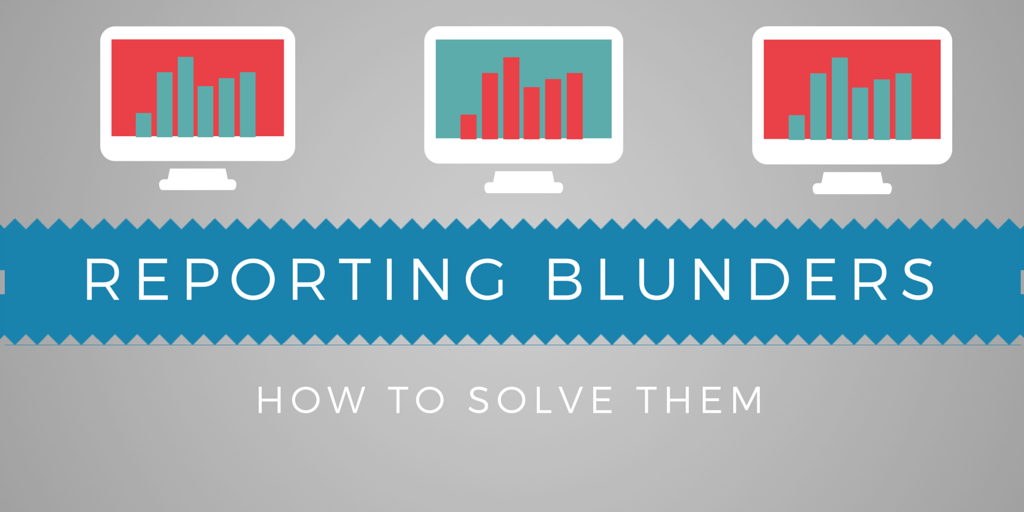 The 3 Biggest Marketing Reporting Blunders You're Making Right Now - And How to Solve Them