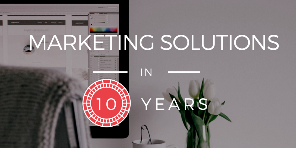The Next 10 Years of Marketing Solutions Will Crush the Past Decade