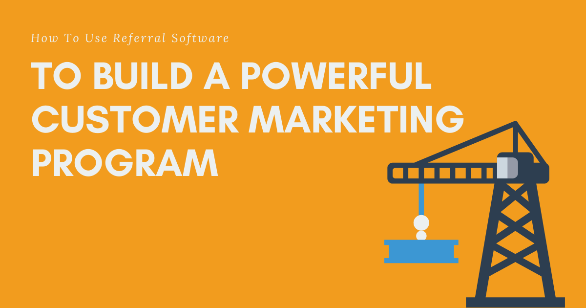 How To Use Referral Software To Build A Powerful Customer Marketing Program Blog